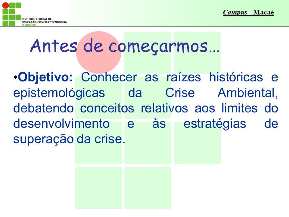 Campus - Macaé Antes de começarmos… Objetivo: Conhecer as raízes históricas e epistemológicas da Crise Ambiental, debatendo conceitos relativos aos limites do desenvolvimento e às estratégias de superação da crise.