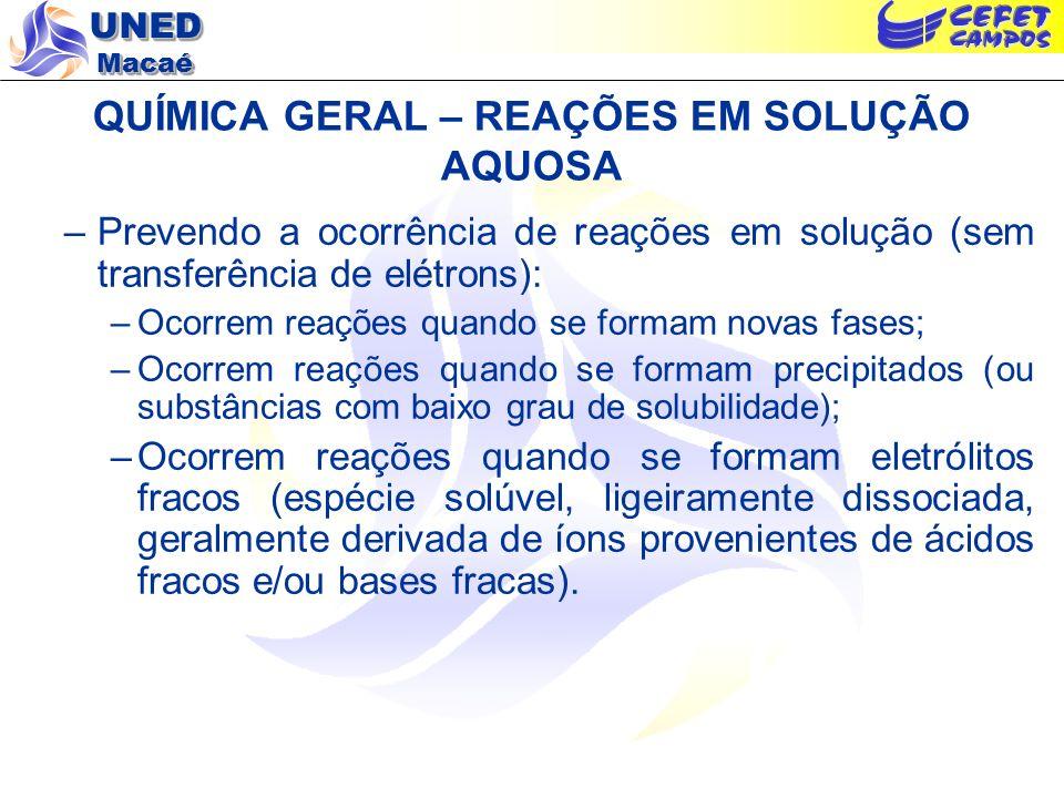 UNED Macaé QUÍMICA GERAL – REAÇÕES EM SOLUÇÃO AQUOSA –Prevendo a ocorrência de reações em solução (sem transferência de elétrons): –São ácidos fortes: clorídrico, nítrico, sulfúrico (mais comuns) clórico, perclórico, bromídrico e iodídrico; –São bases fortes: os hidróxidos de metais alcalinos e alcalino- terrosos (com exceção do Be(OH) 2 ); o hidróxido de amônia é uma base fraca; –Os sais (com exceção de alguns poucos como o cloreto mercuroso, o sulfato de cádmio e o acetato de chumbo) são eletrólitos fortes; –Todos os compostos de amônio e de metais alcalinos, assim como os ácidos inorgânicos, os nitratos e a maioria dos cloretos e dos sulfatos são solúveis em água; –A maioria dos hidróxidos, carbonatos, cromatos, oxalatos, fosfatos, sulfetos e sulfitos são insolúveis em água.