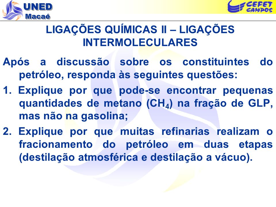 UNED Macaé LIGAÇÕES QUÍMICAS II – LIGAÇÕES INTERMOLECULARES Após a discussão sobre os constituintes do petróleo, responda às seguintes questões: 1. Ex