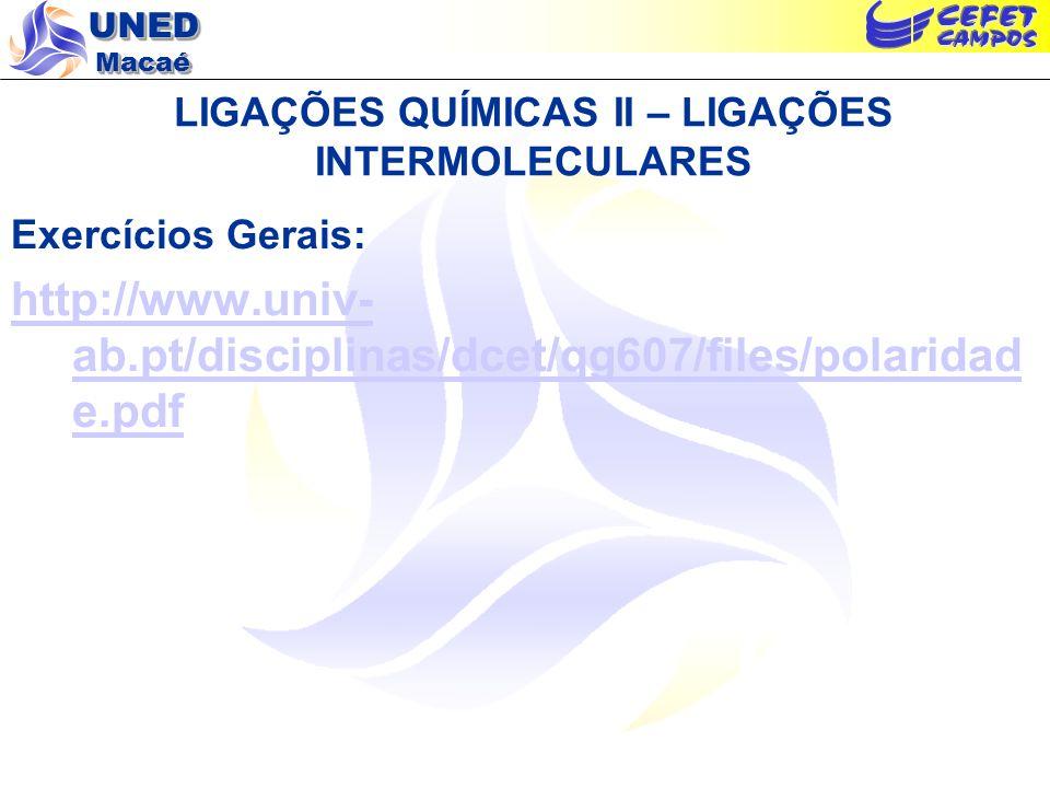 UNED Macaé LIGAÇÕES QUÍMICAS II – LIGAÇÕES INTERMOLECULARES Exercícios Gerais: http://www.univ- ab.pt/disciplinas/dcet/qg607/files/polaridad e.pdf