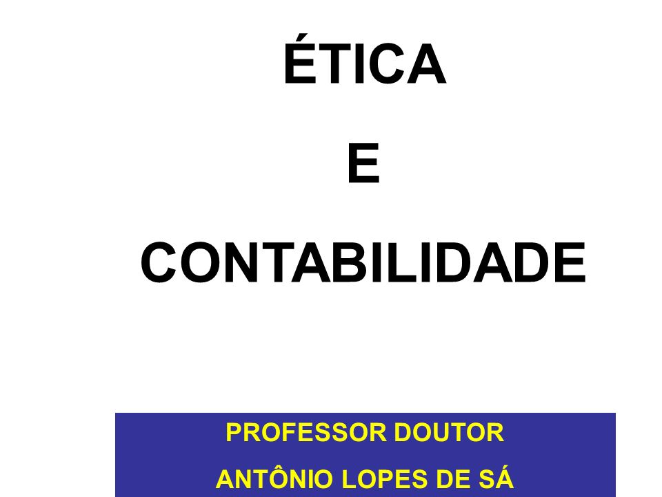 PROFESSOR DOUTOR ANTÔNIO LOPES DE SÁ ÉTICA E CONTABILIDADE