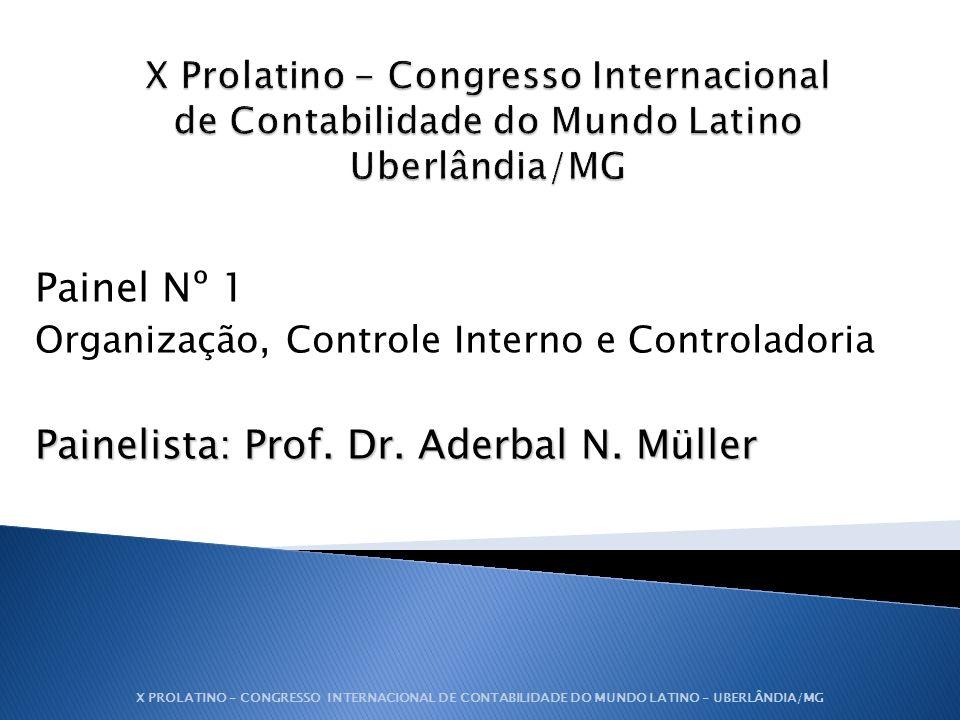 Painel Nº 1 Organização, Controle Interno e Controladoria Painelista: Prof. Dr. Aderbal N. Müller X PROLATINO – CONGRESSO INTERNACIONAL DE CONTABILIDA