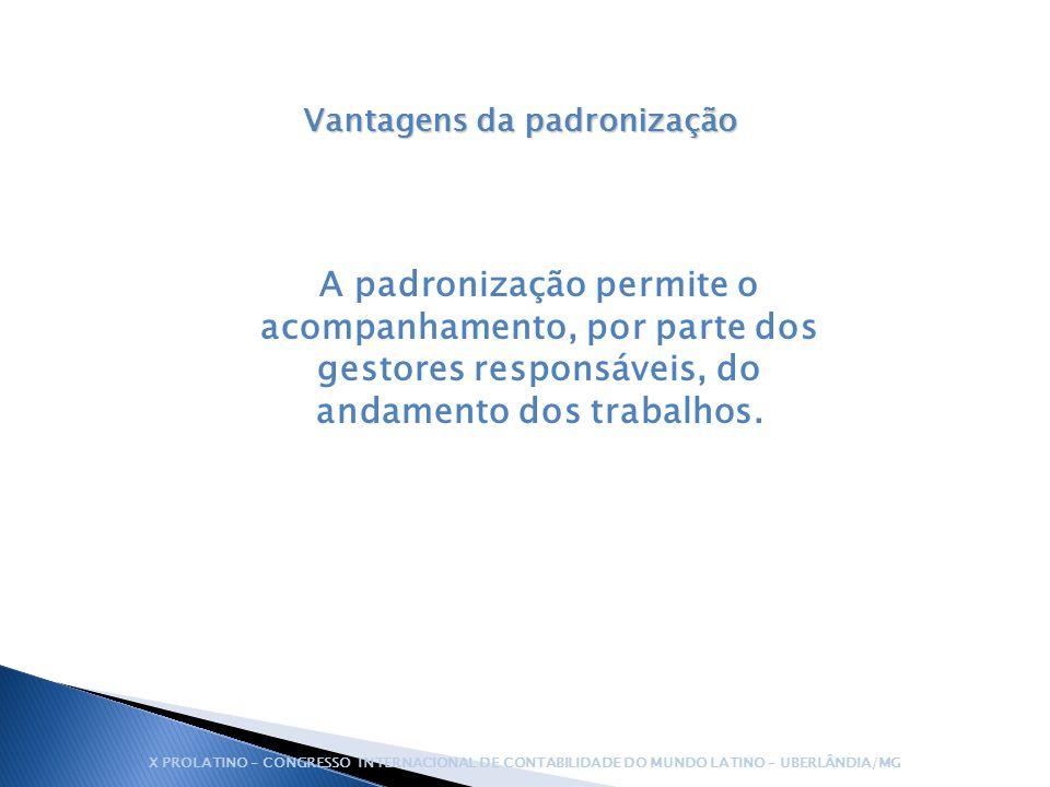 Vantagens da padronização A padronização permite o acompanhamento, por parte dos gestores responsáveis, do andamento dos trabalhos. X PROLATINO – CONG