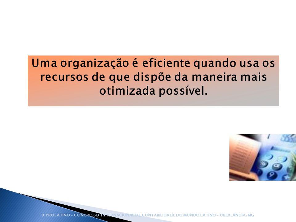 Uma organização é eficiente quando usa os recursos de que dispõe da maneira mais otimizada possível. X PROLATINO – CONGRESSO INTERNACIONAL DE CONTABIL