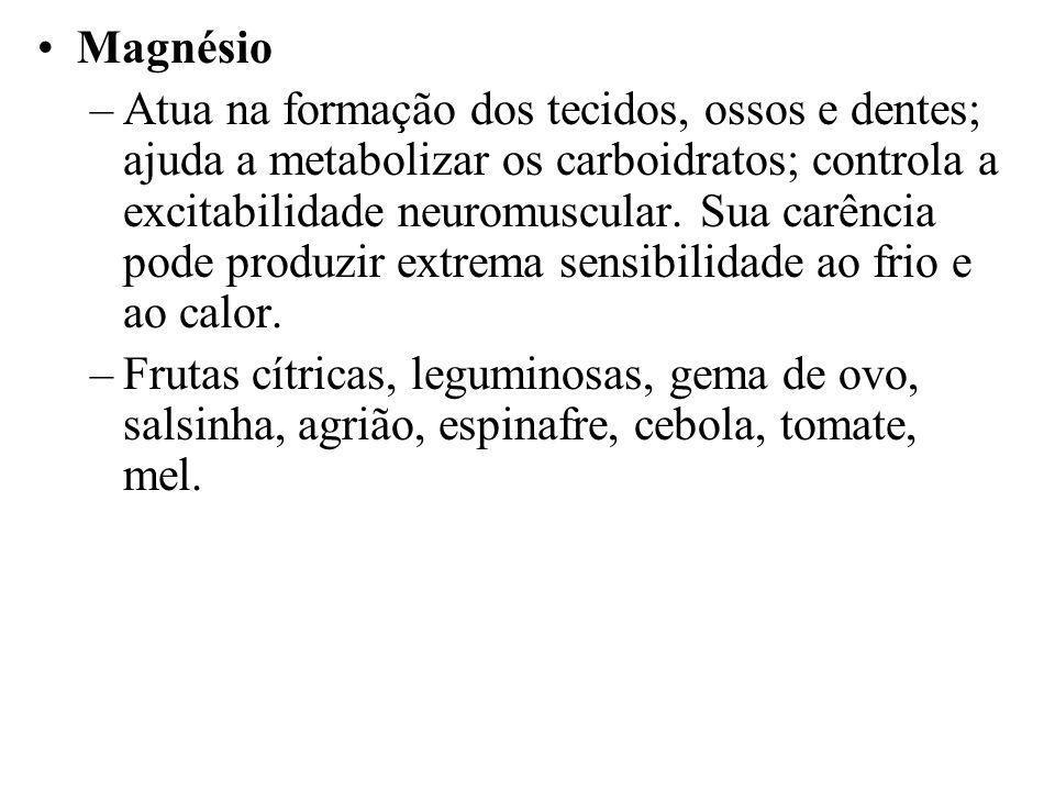 Magnésio –Atua na formação dos tecidos, ossos e dentes; ajuda a metabolizar os carboidratos; controla a excitabilidade neuromuscular. Sua carência pod