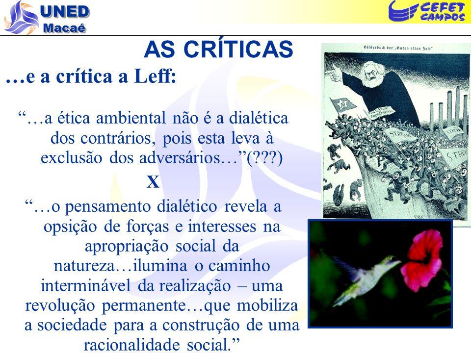 UNED Macaé AS CRÍTICAS …e a crítica a Leff: …a ética ambiental não é a dialética dos contrários, pois esta leva à exclusão dos adversários…(???) X …o