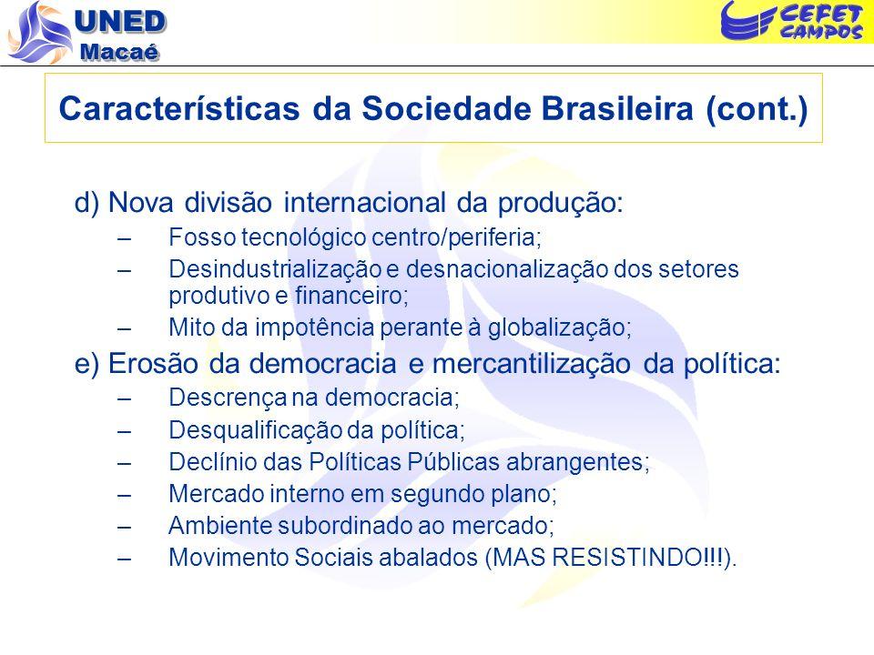 UNED Macaé Características da Sociedade Brasileira (cont.) d) Nova divisão internacional da produção: –Fosso tecnológico centro/periferia; –Desindustr