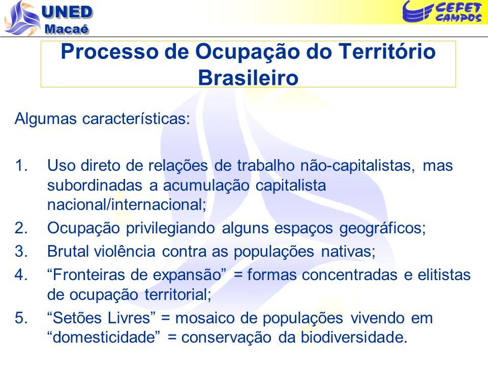 UNED Macaé Processo de Ocupação do Território Brasileiro O Avanço do Capital sobre o Território: 1.Concentração do uso e privatização da terra = os SEM LUGAR e a degradação nas áreas privatizadas/invadidas; 2.Expansão predatória das fronteiras: destruição da mata Atlântica; do Cerrado e da Amazônia.Uso direto de relações de trabalho não-capitalistas, mas subordinadas a acumulação capitalista nacional/internacional;