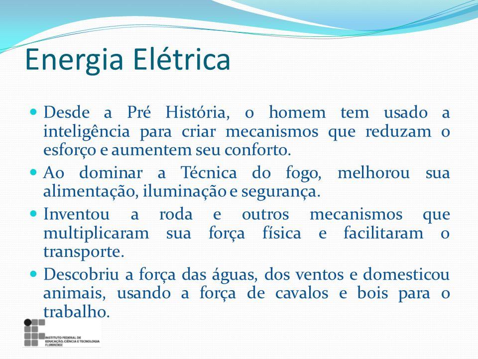 Energia Elétrica Desde a Pré História, o homem tem usado a inteligência para criar mecanismos que reduzam o esforço e aumentem seu conforto. Ao domina