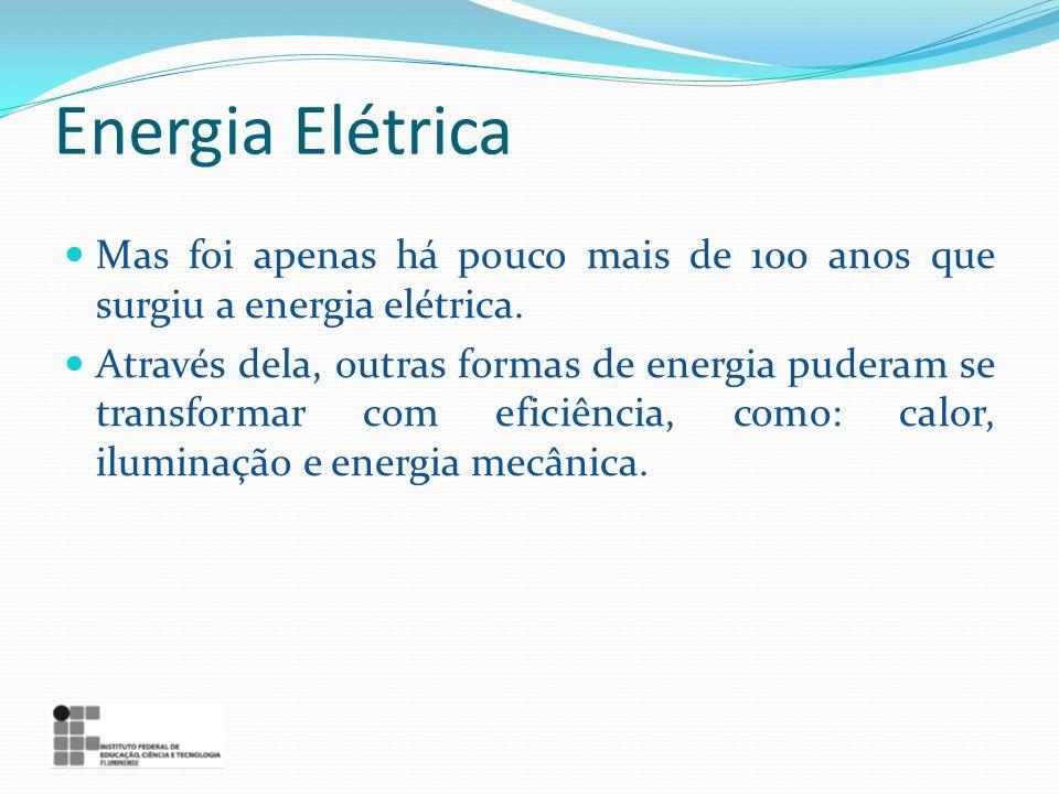 Energia Elétrica Mas foi apenas há pouco mais de 100 anos que surgiu a energia elétrica. Através dela, outras formas de energia puderam se transformar