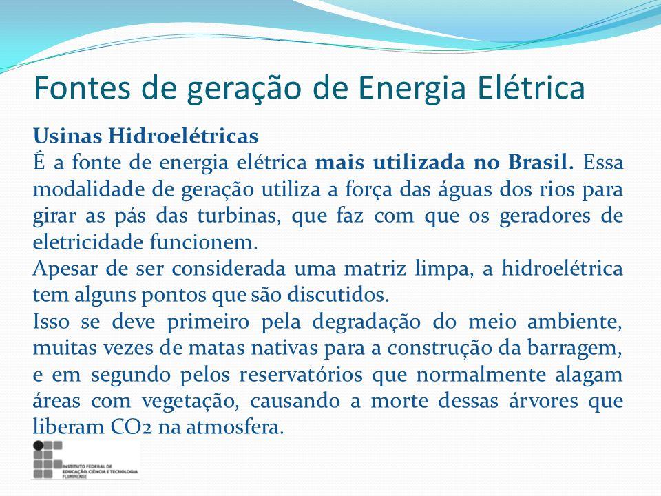 Fontes de geração de Energia Elétrica Usinas Hidroelétricas É a fonte de energia elétrica mais utilizada no Brasil. Essa modalidade de geração utiliza