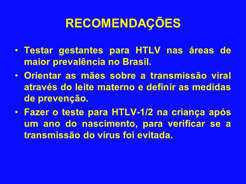 RECOMENDAÇÕES Testar gestantes para HTLV nas áreas de maior prevalência no Brasil. Orientar as mães sobre a transmissão viral através do leite materno