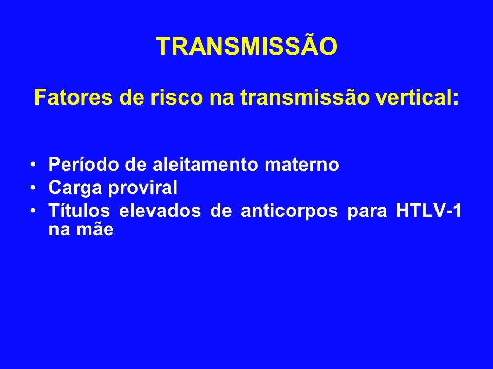 Fatores de risco na transmissão vertical: Período de aleitamento materno Carga proviral Títulos elevados de anticorpos para HTLV-1 na mãe TRANSMISSÃO