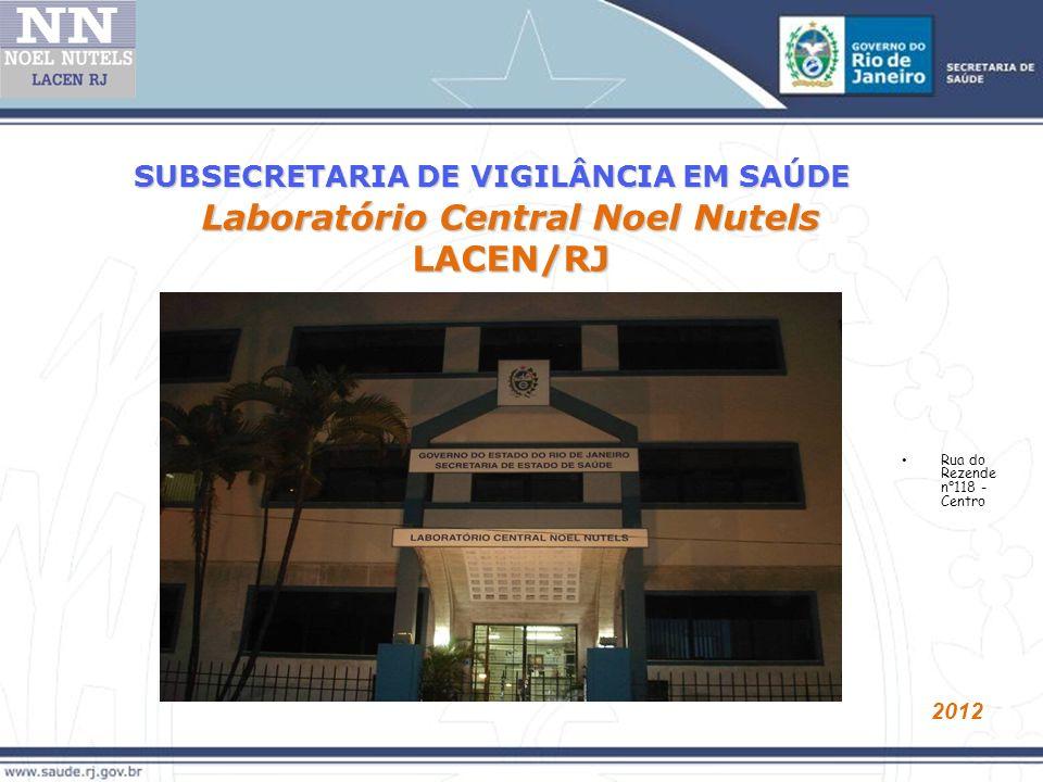 Laboratório Central Noel Nutels LACEN/RJ 2012 SUBSECRETARIA DE VIGILÂNCIA EM SAÚDE Rua do Rezende n°118 - Centro