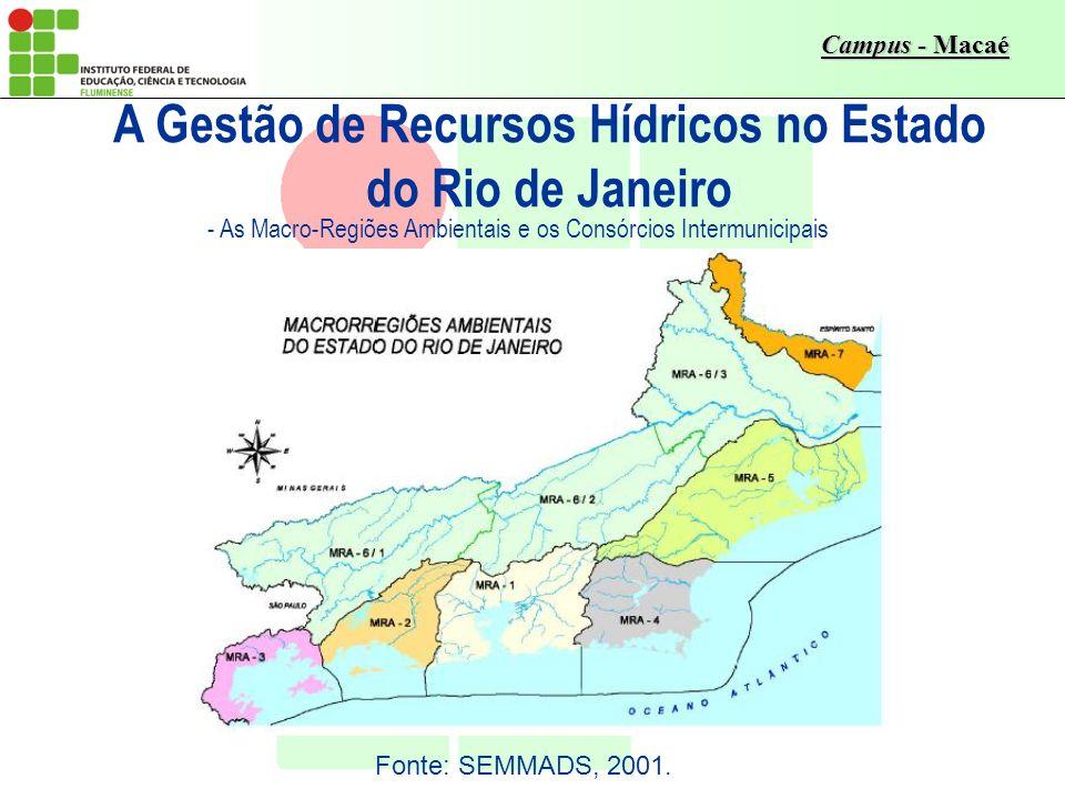 Campus - Macaé - As Macro-Regiões Ambientais e os Consórcios Intermunicipais A Gestão de Recursos Hídricos no Estado do Rio de Janeiro Fonte: SEMMADS,