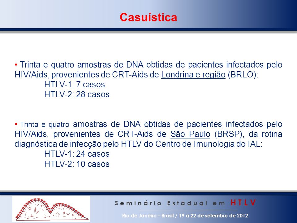 Objetivos S e m i n á r i o E s t a d u a l e m H T L V Rio de Janeiro – Brasil / 19 a 22 de setembro de 2012 Conhecer a prevalência da infecção pelo HTLV-1 e HTLV-2 em pacientes soropositivos para o HIV em serviço especializado do estado de São Paulo; Pesquisar marcadores imunológicos e virológicos de valor diagnóstico e prognóstico na co-infecção HIV/HTLV-1 e HIV/HTLV-2; Contribuir para o desenvolvimento da vigilância desse agravo na população.