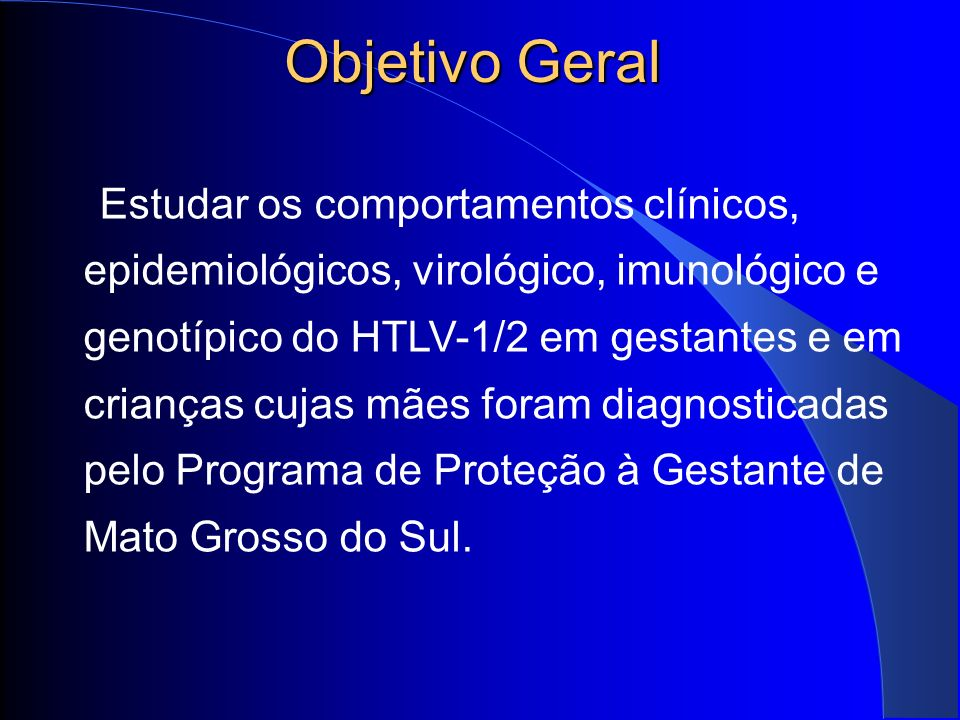 Objetivos Específicos Estimar a Taxa de Prevalência da infecção pelo HTLV- 1/2 nas mulheres submetidas à triagem sorológica durante o pré-natal, Descrever os dados demográficos, epidemiológicos, clínicos e obstétricos das gestantes infectadas pelo HTLV-1/2; Avaliar os efeitos das intervenções profiláticas efetuadas para a prevenção da Transmissão Vertical do HTLV-1/2.