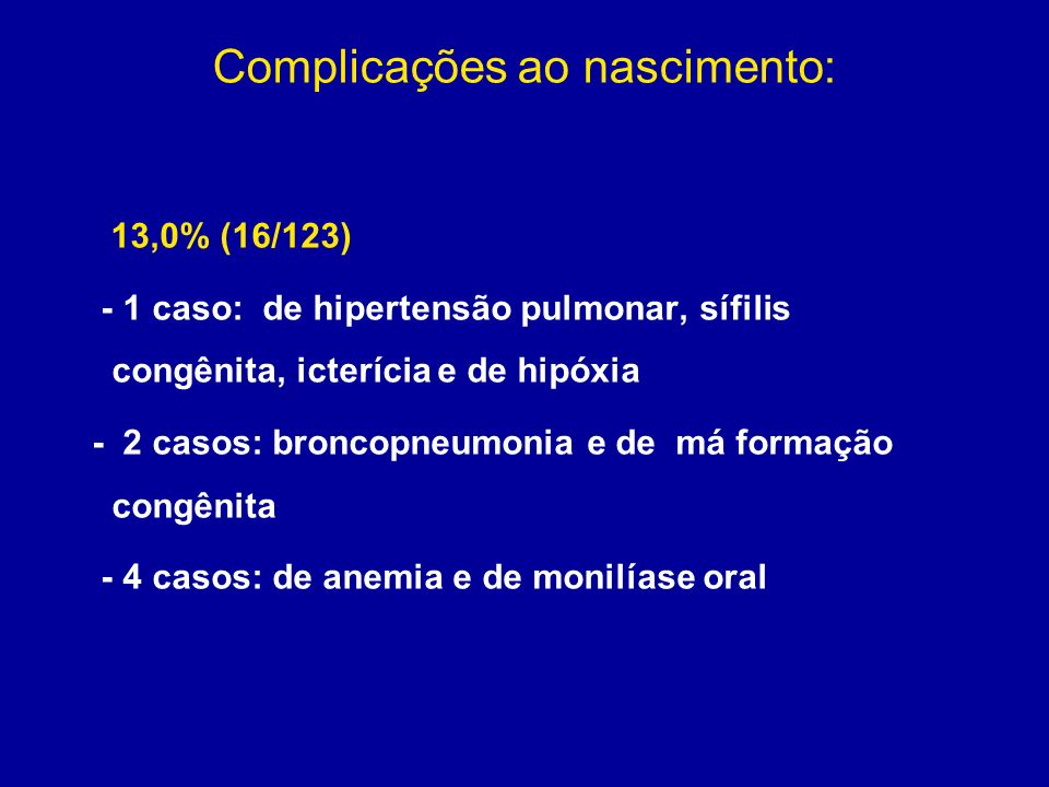 Complicações ao nascimento: 13,0% (16/123) - 1 caso: de hipertensão pulmonar, sífilis congênita, icterícia e de hipóxia - 2 casos: broncopneumonia e d