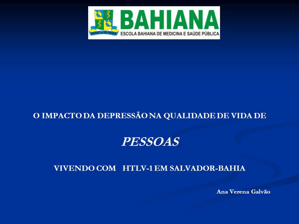 O IMPACTO DA DEPRESSÃO NA QUALIDADE DE VIDA DE PESSOAS VIVENDO COM HTLV-1 EM SALVADOR-BAHIA Ana Verena Galvão