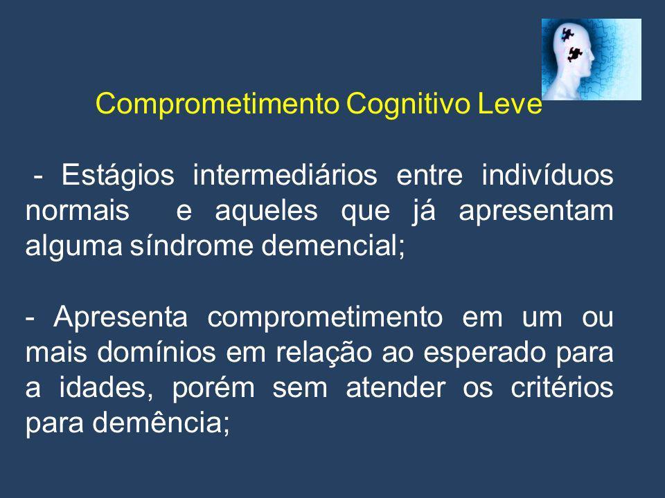 Comprometimento Cognitivo Leve Critérios: 1)Paciente não dementado, porém não normal; 2) evidências de deterioração cognitiva para a idade demonstrada por testes cognitivos e/ou queixas subjetivas de declínio pelo paciente e ou informante;