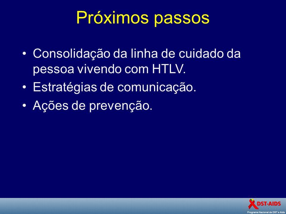 Próximos passos Consolidação da linha de cuidado da pessoa vivendo com HTLV. Estratégias de comunicação. Ações de prevenção.
