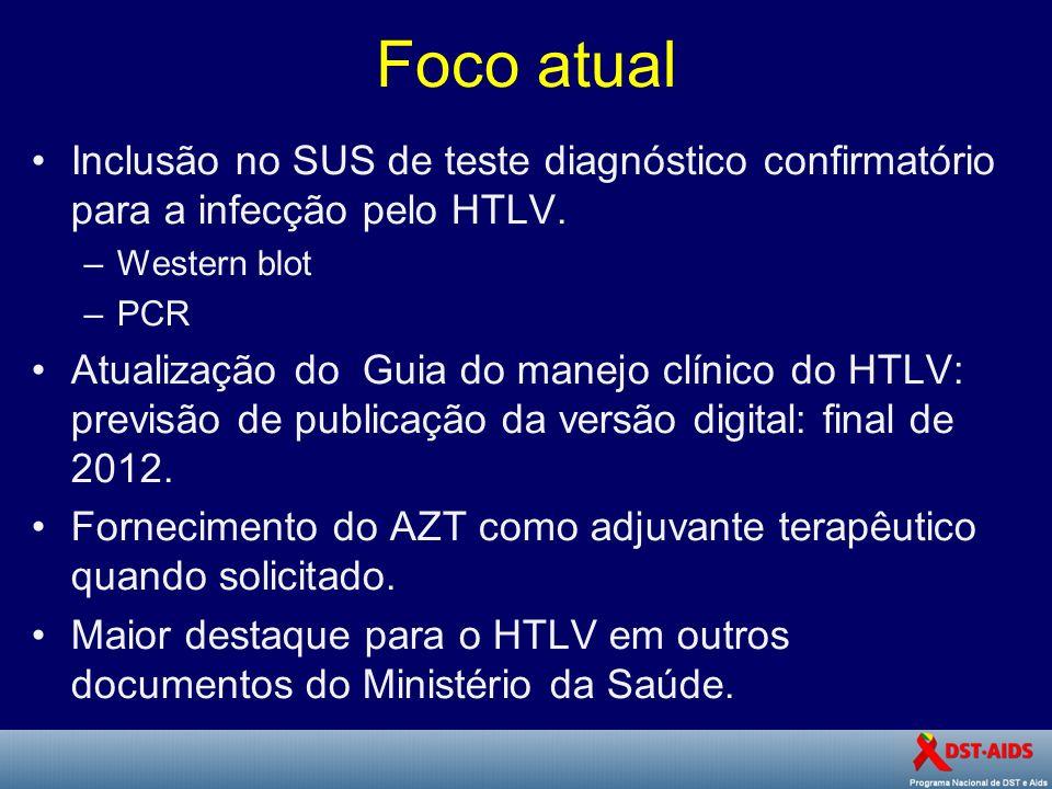Foco atual Inclusão no SUS de teste diagnóstico confirmatório para a infecção pelo HTLV. –Western blot –PCR Atualização do Guia do manejo clínico do H
