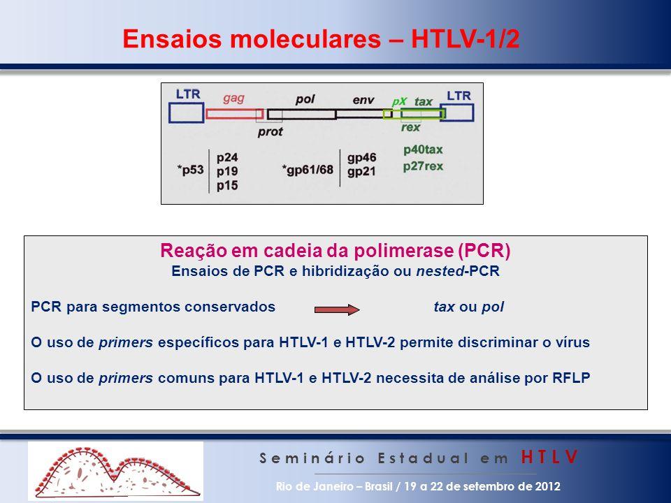 S e m i n á r i o E s t a d u a l e m H T L V Rio de Janeiro – Brasil / 19 a 22 de setembro de 2012 Ensaios moleculares – HTLV-1/2 Reação em cadeia da polimerase (PCR) Ensaios de PCR e hibridização ou nested-PCR PCR para segmentos conservados tax ou pol O uso de primers específicos para HTLV-1 e HTLV-2 permite discriminar o vírus O uso de primers comuns para HTLV-1 e HTLV-2 necessita de análise por RFLP