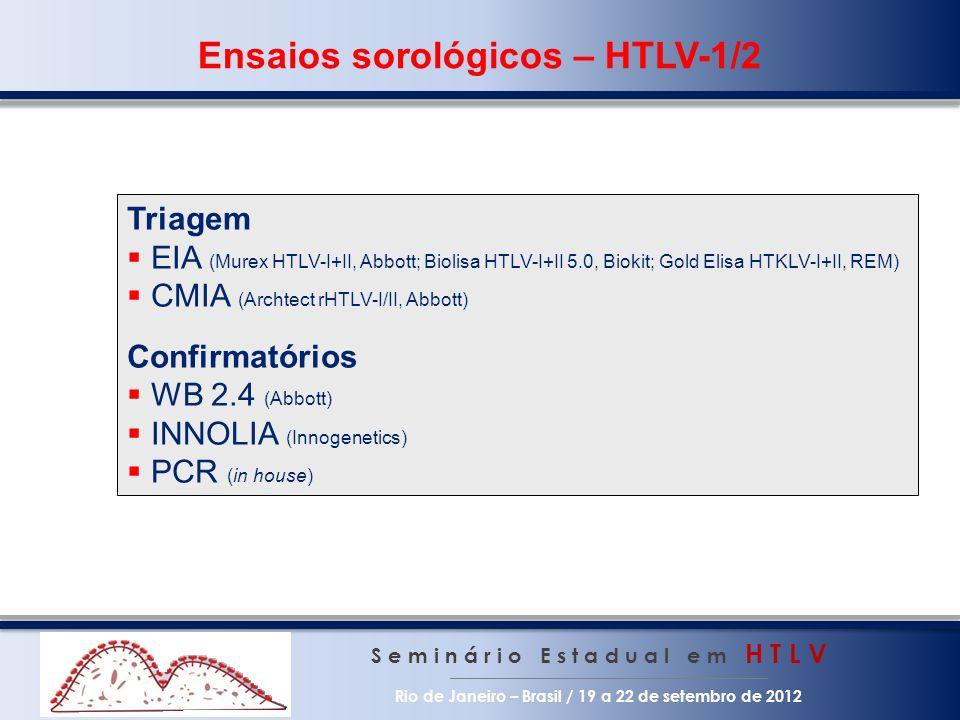 Ensaios sorológicos – HTLV-1/2 S e m i n á r i o E s t a d u a l e m H T L V Rio de Janeiro – Brasil / 19 a 22 de setembro de 2012 Triagem EIA (Murex HTLV-I+II, Abbott; Biolisa HTLV-I+II 5.0, Biokit; Gold Elisa HTKLV-I+II, REM) CMIA (Archtect rHTLV-I/II, Abbott) Confirmatórios WB 2.4 (Abbott) INNOLIA (Innogenetics) PCR (in house)