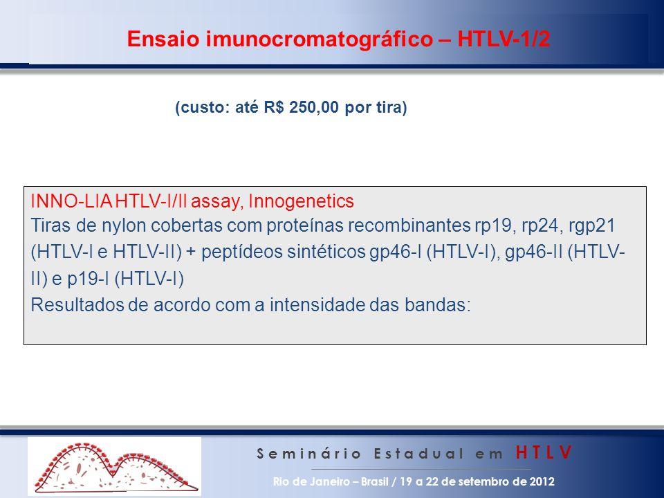 S e m i n á r i o E s t a d u a l e m H T L V Rio de Janeiro – Brasil / 19 a 22 de setembro de 2012 INNO-LIA HTLV-I/II assay, Innogenetics Tiras de nylon cobertas com proteínas recombinantes rp19, rp24, rgp21 (HTLV-I e HTLV-II) + peptídeos sintéticos gp46-I (HTLV-I), gp46-II (HTLV- II) e p19-I (HTLV-I) Resultados de acordo com a intensidade das bandas: Ensaio imunocromatográfico – HTLV-1/2 (custo: até R$ 250,00 por tira)