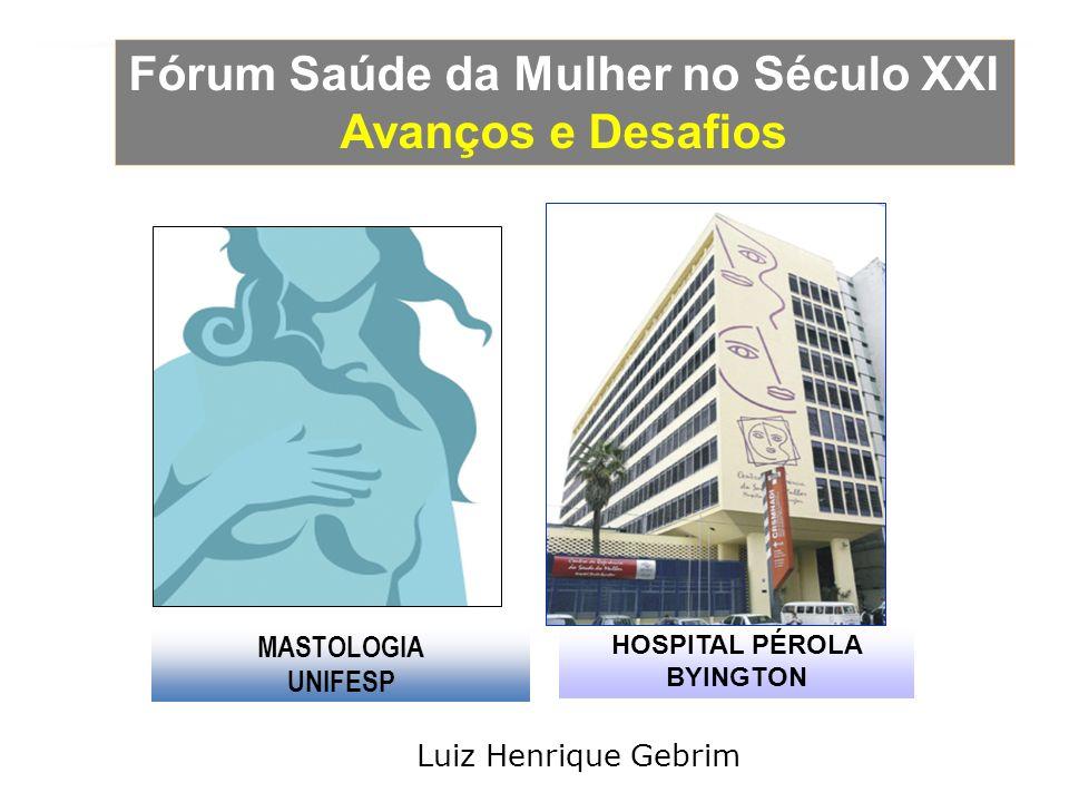 Fórum Saúde da Mulher no Século XXI Avanços e Desafios MASTOLOGIA UNIFESP HOSPITAL PÉROLA BYINGTON Luiz Henrique Gebrim
