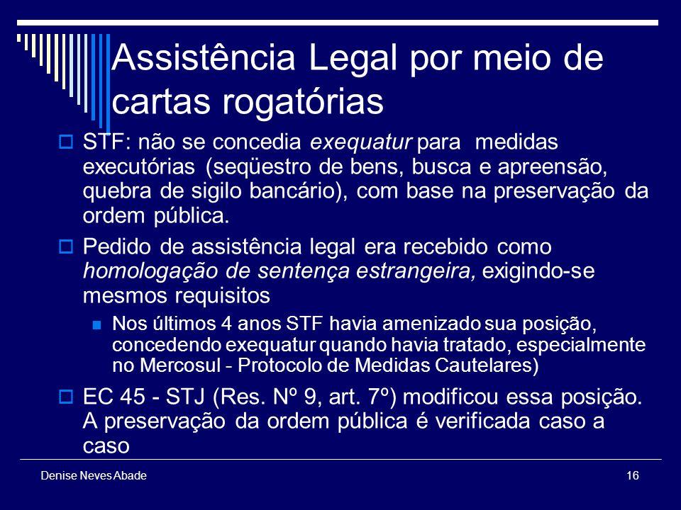 16 Denise Neves Abade Assistência Legal por meio de cartas rogatórias STF: não se concedia exequatur para medidas executórias (seqüestro de bens, busca e apreensão, quebra de sigilo bancário), com base na preservação da ordem pública.