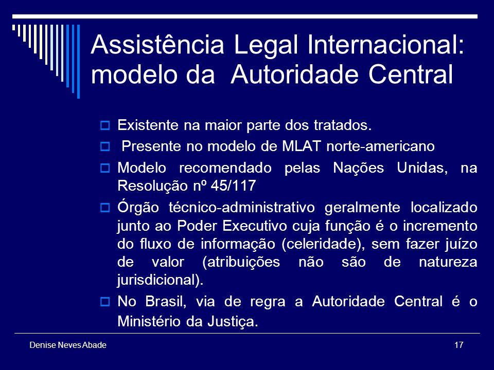 17 Denise Neves Abade Assistência Legal Internacional: modelo da Autoridade Central Existente na maior parte dos tratados.