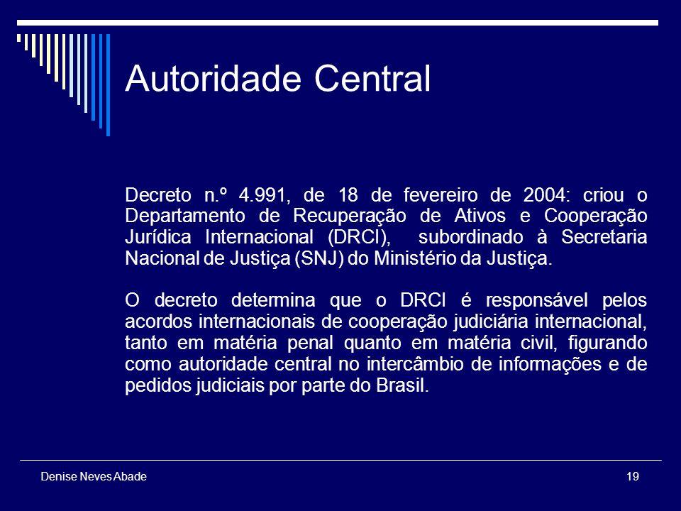 19 Denise Neves Abade Autoridade Central Decreto n.º 4.991, de 18 de fevereiro de 2004: criou o Departamento de Recuperação de Ativos e Cooperação Jurídica Internacional (DRCI), subordinado à Secretaria Nacional de Justiça (SNJ) do Ministério da Justiça.