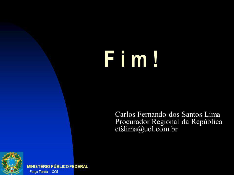 MINISTÉRIO PÚBLICO FEDERAL Força Tarefa – CC5 F i m ! Carlos Fernando dos Santos Lima Procurador Regional da República cfslima@uol.com.br