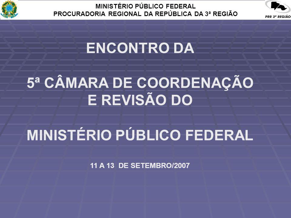 MINISTÉRIO PÚBLICO FEDERAL PROCURADORIA REGIONAL DA REPÚBLICA DA 3ª REGIÃO ENCONTRO DA 5ª CÂMARA DE COORDENAÇÃO E REVISÃO DO MINISTÉRIO PÚBLICO FEDERAL 11 A 13 DE SETEMBRO/2007