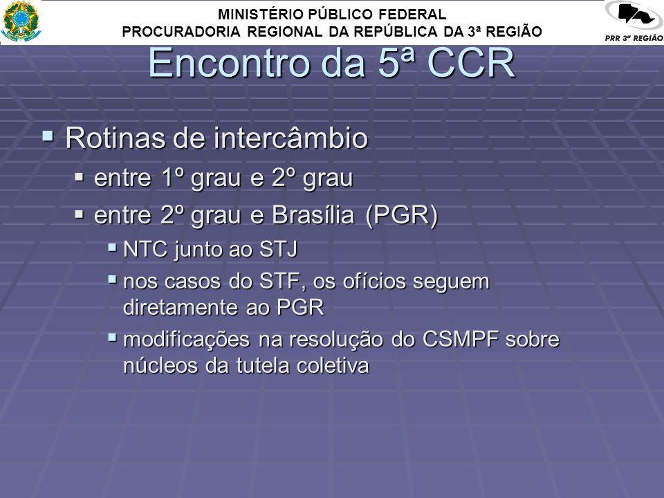 MINISTÉRIO PÚBLICO FEDERAL PROCURADORIA REGIONAL DA REPÚBLICA DA 3ª REGIÃO Encontro da 5ª CCR Rotinas de intercâmbio Rotinas de intercâmbio entre 1º grau e 2º grau entre 1º grau e 2º grau entre 2º grau e Brasília (PGR) entre 2º grau e Brasília (PGR) NTC junto ao STJ NTC junto ao STJ nos casos do STF, os ofícios seguem diretamente ao PGR nos casos do STF, os ofícios seguem diretamente ao PGR modificações na resolução do CSMPF sobre núcleos da tutela coletiva modificações na resolução do CSMPF sobre núcleos da tutela coletiva