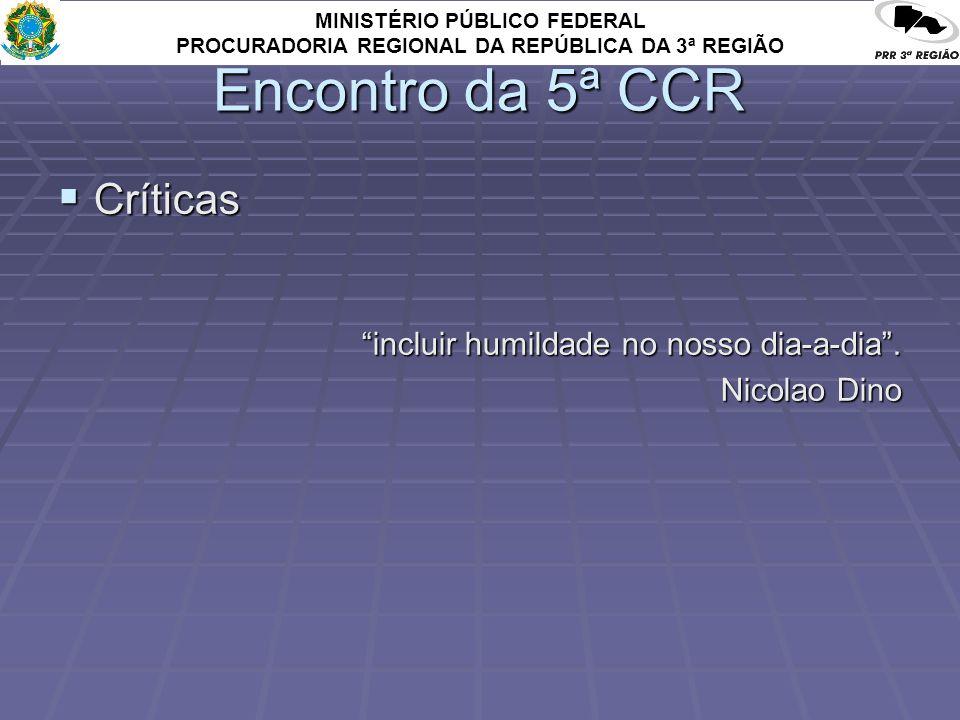 MINISTÉRIO PÚBLICO FEDERAL PROCURADORIA REGIONAL DA REPÚBLICA DA 3ª REGIÃO Encontro da 5ª CCR Críticas Críticas incluir humildade no nosso dia-a-dia.