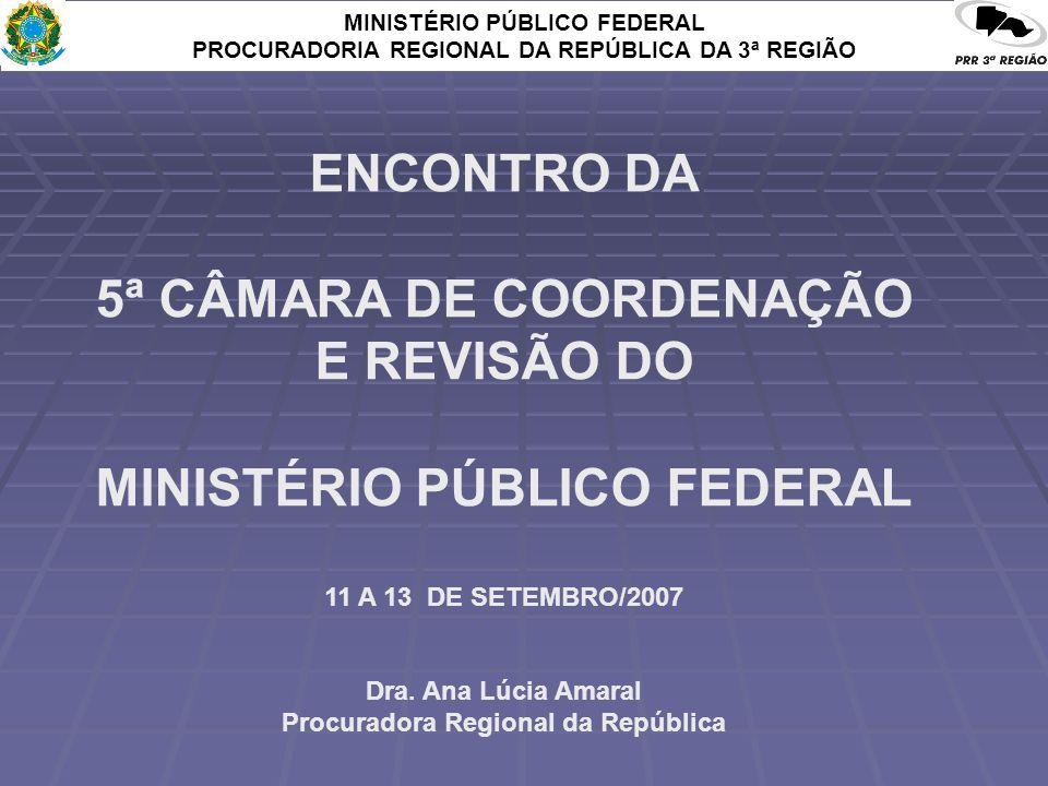 MINISTÉRIO PÚBLICO FEDERAL PROCURADORIA REGIONAL DA REPÚBLICA DA 3ª REGIÃO ENCONTRO DA 5ª CÂMARA DE COORDENAÇÃO E REVISÃO DO MINISTÉRIO PÚBLICO FEDERAL 11 A 13 DE SETEMBRO/2007 Dra.