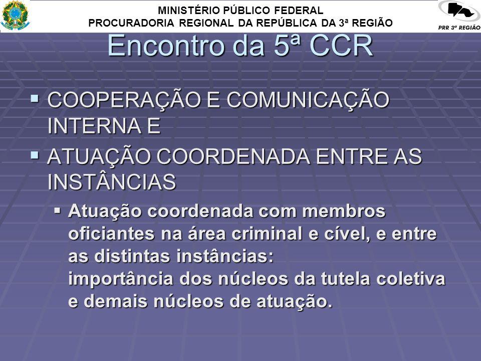 MINISTÉRIO PÚBLICO FEDERAL PROCURADORIA REGIONAL DA REPÚBLICA DA 3ª REGIÃO Encontro da 5ª CCR COOPERAÇÃO E COMUNICAÇÃO INTERNA E COOPERAÇÃO E COMUNICAÇÃO INTERNA E ATUAÇÃO COORDENADA ENTRE AS INSTÂNCIAS ATUAÇÃO COORDENADA ENTRE AS INSTÂNCIAS Atuação coordenada com membros oficiantes na área criminal e cível, e entre as distintas instâncias: importância dos núcleos da tutela coletiva e demais núcleos de atuação.