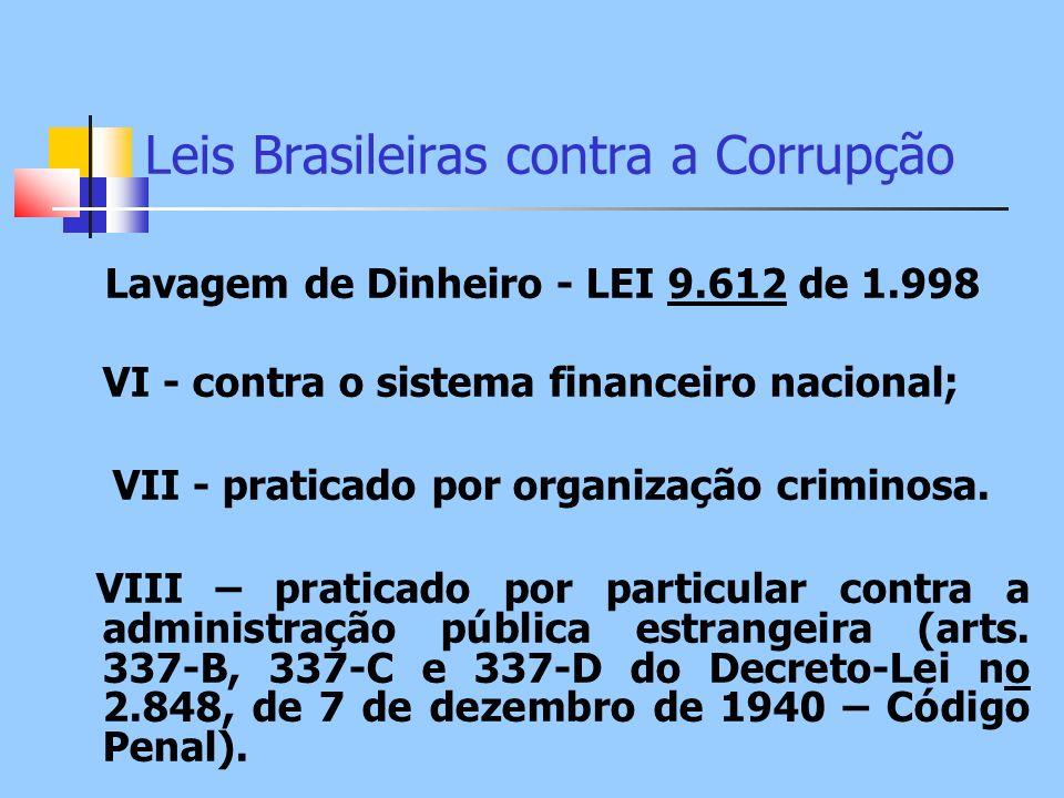 Leis Brasileiras contra a Corrupção Lavagem de Dinheiro - LEI 9.612 de 1.998 VI - contra o sistema financeiro nacional; VII - praticado por organizaçã
