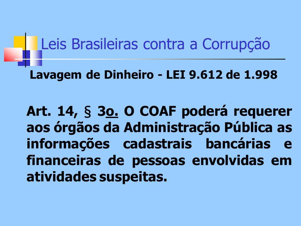 Leis Brasileiras contra a Corrupção Lavagem de Dinheiro - LEI 9.612 de 1.998 Art. 14, § 3o. O COAF poderá requerer aos órgãos da Administração Pública