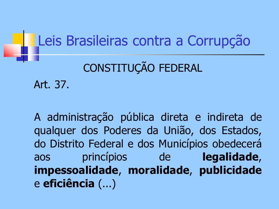 Leis Brasileiras contra a Corrupção CONSTITUÇÃO FEDERAL Art. 37. A administração pública direta e indireta de qualquer dos Poderes da União, dos Estad