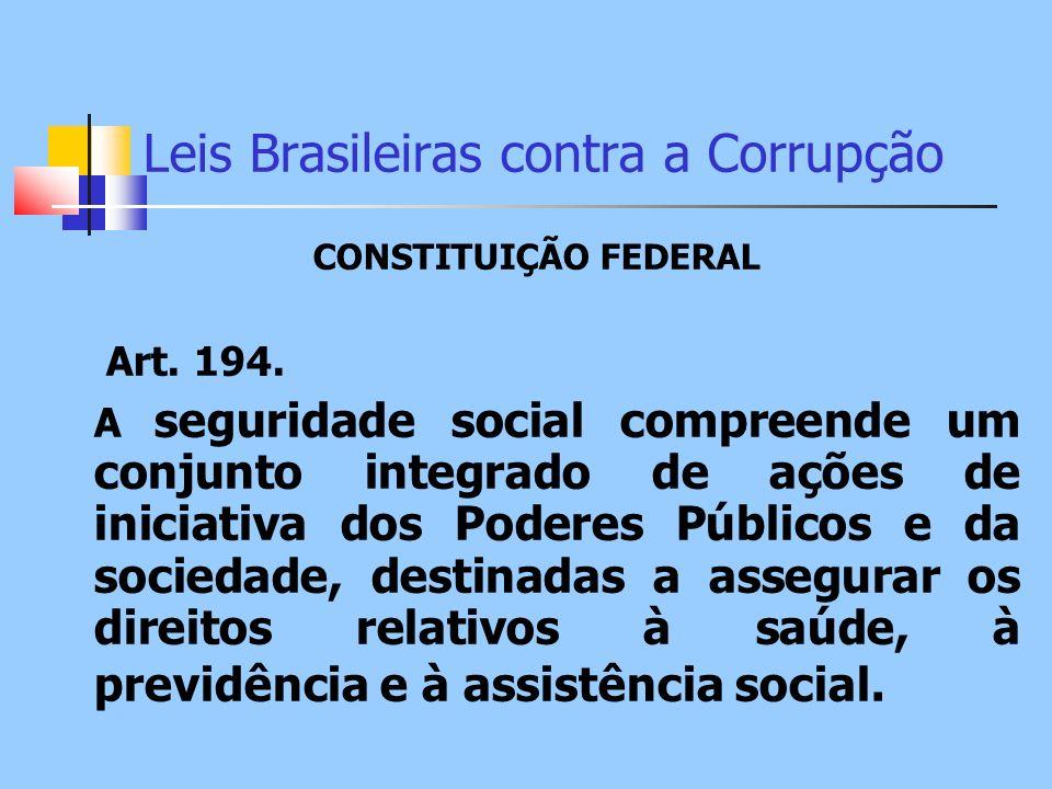 Leis Brasileiras contra a Corrupção CONSTITUIÇÃO FEDERAL Art. 194. A seguridade social compreende um conjunto integrado de ações de iniciativa dos Pod