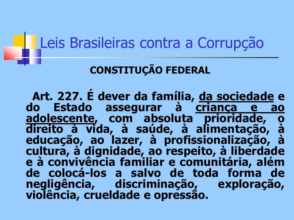 Leis Brasileiras contra a Corrupção CONSTITUÇÃO FEDERAL Art. 227. É dever da família, da sociedade e do Estado assegurar à criança e ao adolescente, c