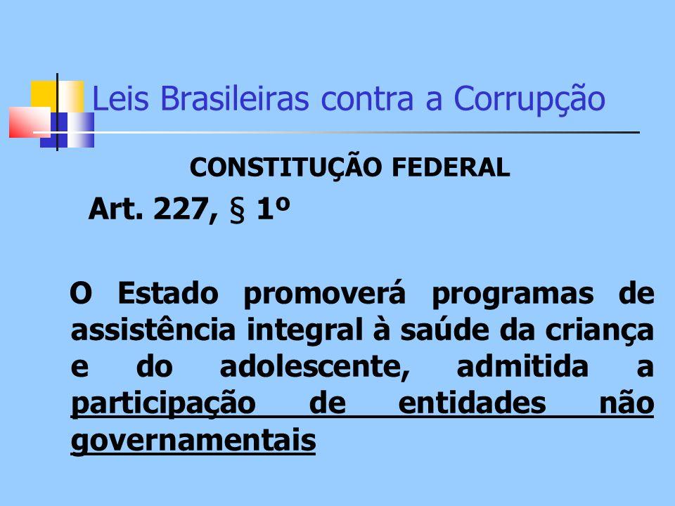 Leis Brasileiras contra a Corrupção CONSTITUÇÃO FEDERAL Art. 227, § 1º O Estado promoverá programas de assistência integral à saúde da criança e do ad