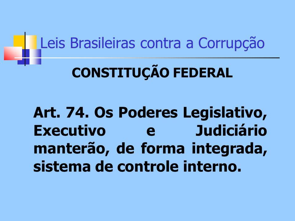 Leis Brasileiras contra a Corrupção CONSTITUÇÃO FEDERAL Art. 74. Os Poderes Legislativo, Executivo e Judiciário manterão, de forma integrada, sistema