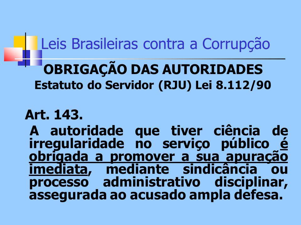 Leis Brasileiras contra a Corrupção OBRIGAÇÃO DAS AUTORIDADES Estatuto do Servidor (RJU) Lei 8.112/90 Art. 143. A autoridade que tiver ciência de irre