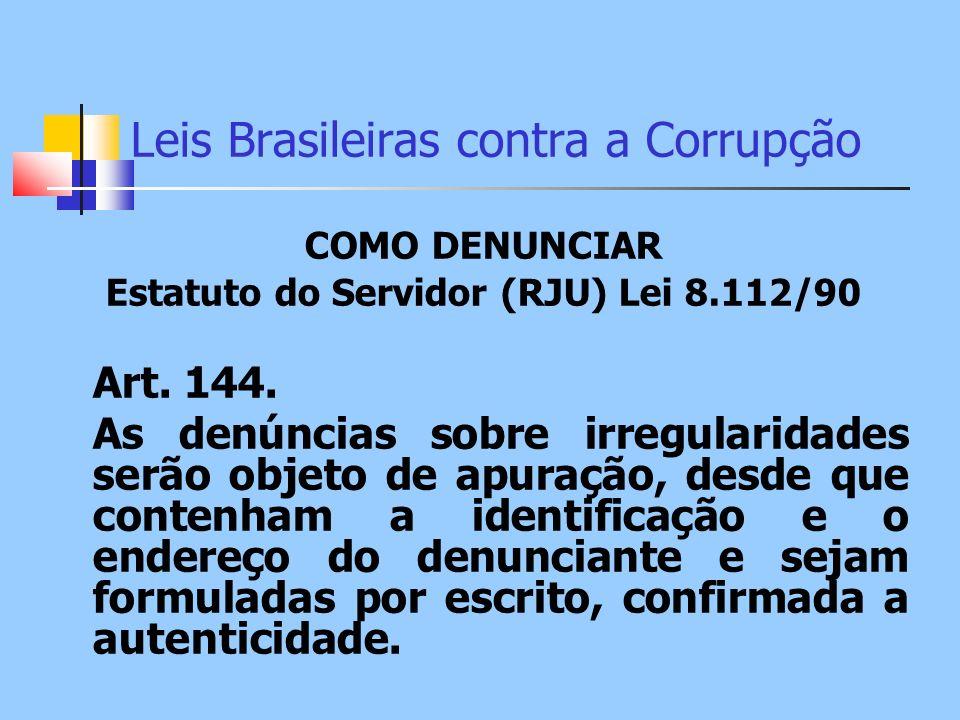 Leis Brasileiras contra a Corrupção COMO DENUNCIAR Estatuto do Servidor (RJU) Lei 8.112/90 Art. 144. As denúncias sobre irregularidades serão objeto d