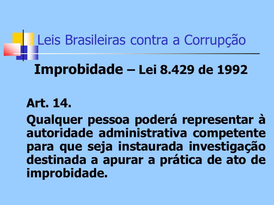 Leis Brasileiras contra a Corrupção Improbidade – Lei 8.429 de 1992 Art. 14. Qualquer pessoa poderá representar à autoridade administrativa competente