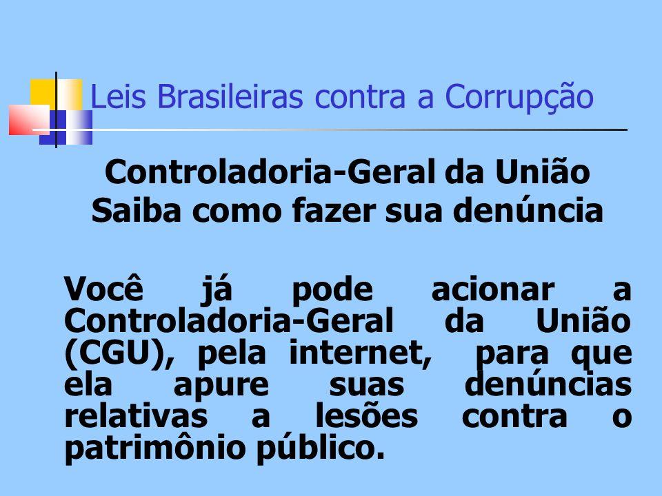 Leis Brasileiras contra a Corrupção Controladoria-Geral da União Saiba como fazer sua denúncia Você já pode acionar a Controladoria-Geral da União (CG